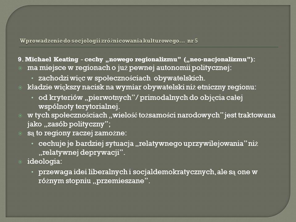 9. Michael Keating - cechy nowego regionalizmu (neo-nacjonalizmu): ma miejsce w regionach o ju ż pewnej autonomii politycznej: zachodzi wi ę c w spo ł