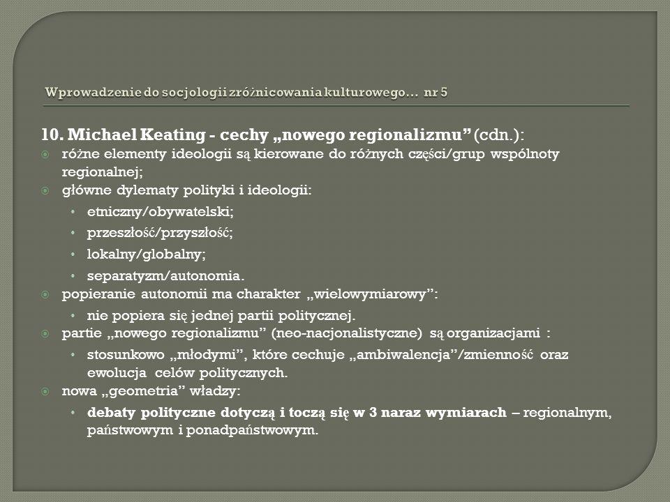 10. Michael Keating - cechy nowego regionalizmu (cdn.): ró ż ne elementy ideologii s ą kierowane do ró ż nych cz ęś ci/grup wspólnoty regionalnej; g ł