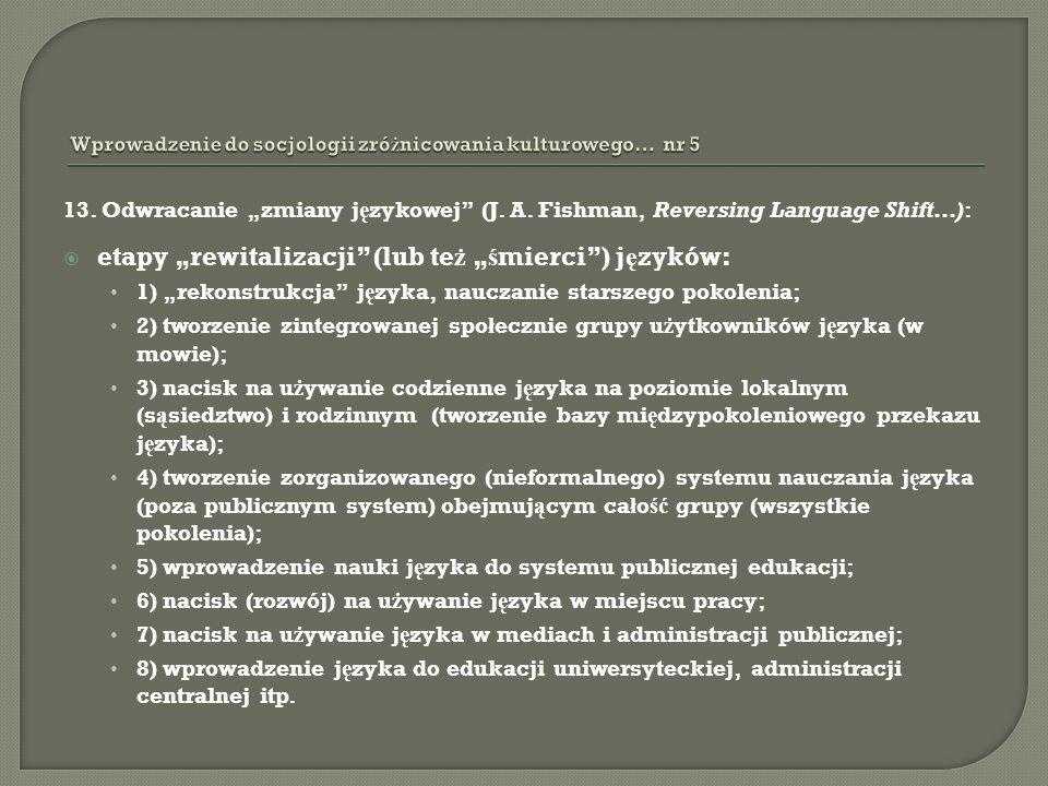 13. Odwracanie zmiany j ę zykowej (J. A. Fishman, Reversing Language Shift…): etapy rewitalizacji (lub te ż ś mierci) j ę zyków: 1) rekonstrukcja j ę