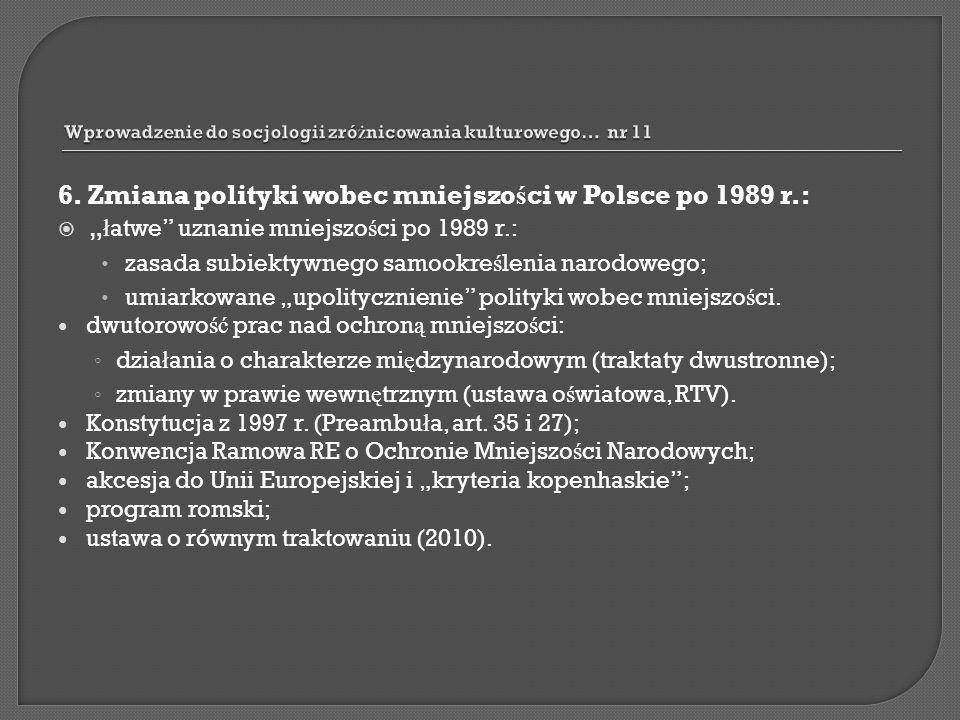 6. Zmiana polityki wobec mniejszo ś ci w Polsce po 1989 r.: ł atwe uznanie mniejszo ś ci po 1989 r.: zasada subiektywnego samookre ś lenia narodowego;