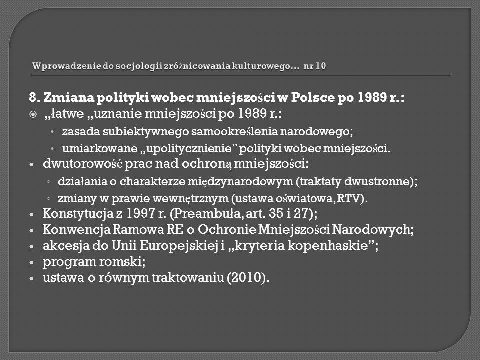 8. Zmiana polityki wobec mniejszo ś ci w Polsce po 1989 r.: ł atwe uznanie mniejszo ś ci po 1989 r.: zasada subiektywnego samookre ś lenia narodowego;