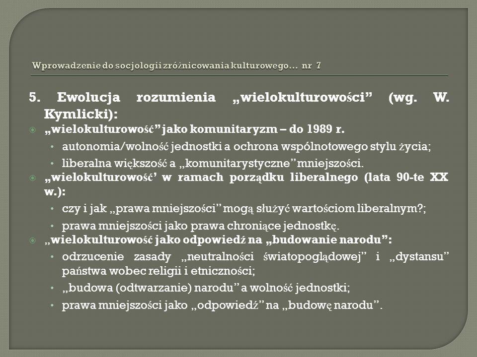 5. Ewolucja rozumienia wielokulturowo ś ci (wg. W. Kymlicki): wielokulturowo ść jako komunitaryzm – do 1989 r. autonomia/wolno ść jednostki a ochrona
