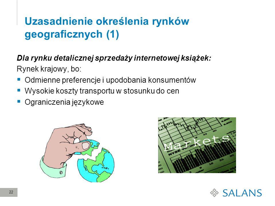 22 Uzasadnienie określenia rynków geograficznych (1) Dla rynku detalicznej sprzedaży internetowej książek: Rynek krajowy, bo: Odmienne preferencje i u