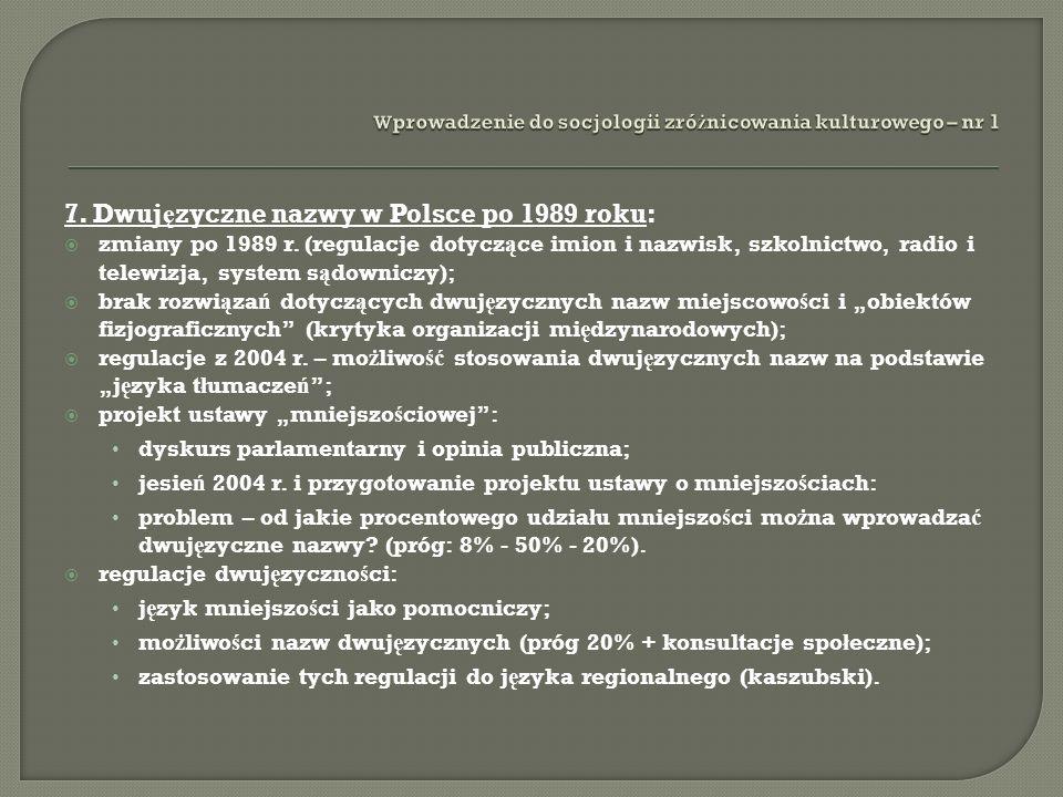 7. Dwuj ę zyczne nazwy w Polsce po 1989 roku: zmiany po 1989 r. (regulacje dotycz ą ce imion i nazwisk, szkolnictwo, radio i telewizja, system s ą dow