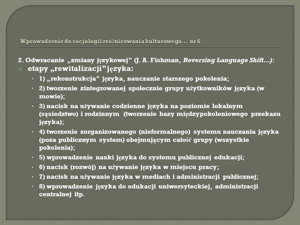 2. Odwracanie zmiany j ę zykowej (J. A. Fishman, Reversing Language Shift…): etapy rewitalizacji j ę zyka: 1) rekonstrukcja j ę zyka, nauczanie starsz
