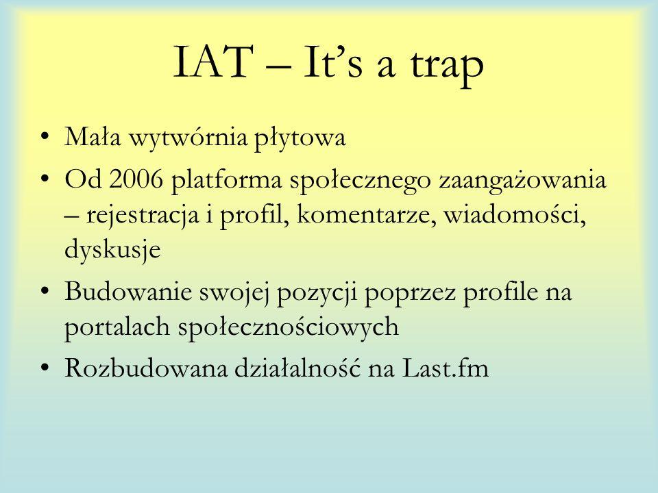 IAT – Its a trap Mała wytwórnia płytowa Od 2006 platforma społecznego zaangażowania – rejestracja i profil, komentarze, wiadomości, dyskusje Budowanie swojej pozycji poprzez profile na portalach społecznościowych Rozbudowana działalność na Last.fm