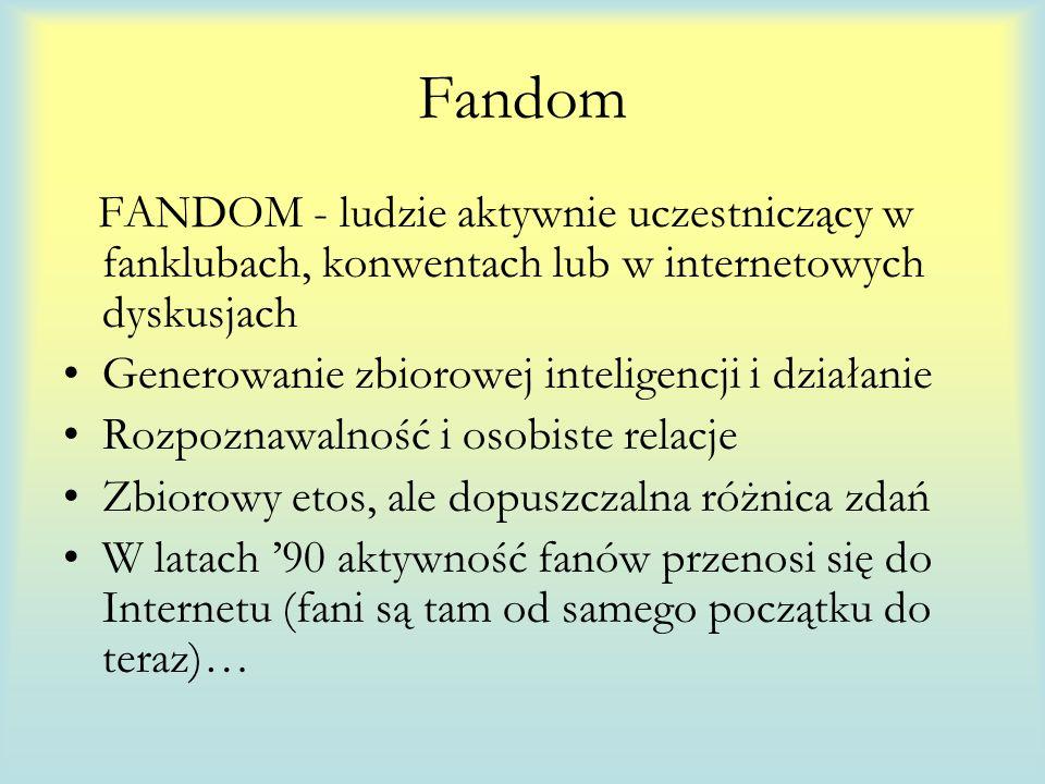 FANDOM - ludzie aktywnie uczestniczący w fanklubach, konwentach lub w internetowych dyskusjach Generowanie zbiorowej inteligencji i działanie Rozpoznawalność i osobiste relacje Zbiorowy etos, ale dopuszczalna różnica zdań W latach 90 aktywność fanów przenosi się do Internetu (fani są tam od samego początku do teraz)…