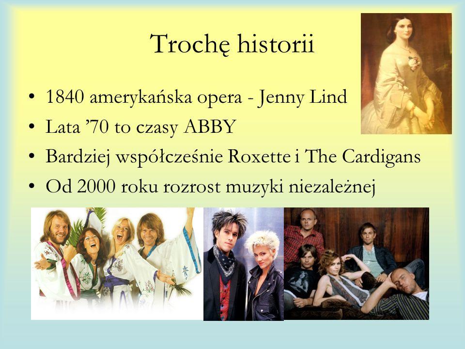 Trochę historii 1840 amerykańska opera - Jenny Lind Lata 70 to czasy ABBY Bardziej współcześnie Roxette i The Cardigans Od 2000 roku rozrost muzyki niezależnej