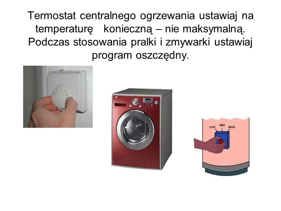Termostat centralnego ogrzewania ustawiaj na temperaturę konieczną – nie maksymalną. Podczas stosowania pralki i zmywarki ustawiaj program oszczędny.