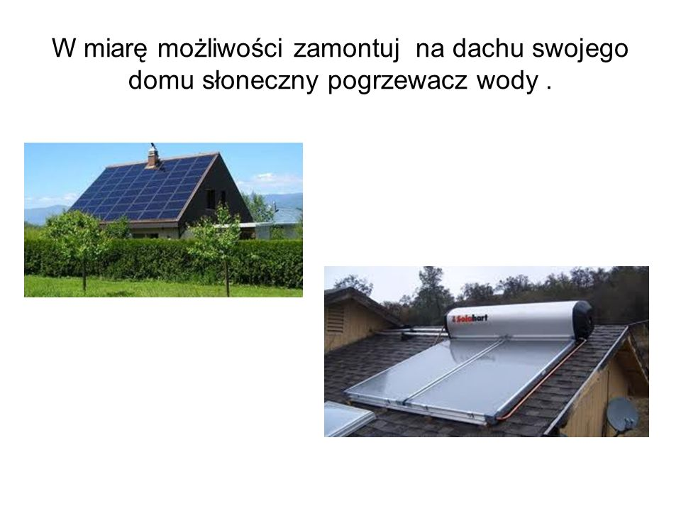 W miarę możliwości zamontuj na dachu swojego domu słoneczny pogrzewacz wody.
