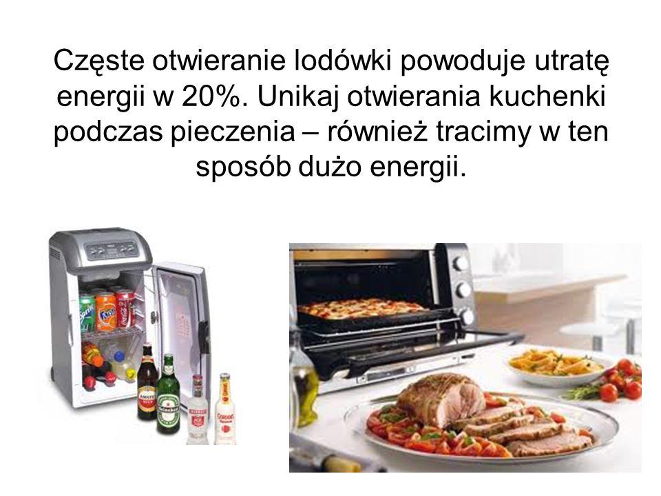 Częste otwieranie lodówki powoduje utratę energii w 20%. Unikaj otwierania kuchenki podczas pieczenia – również tracimy w ten sposób dużo energii.