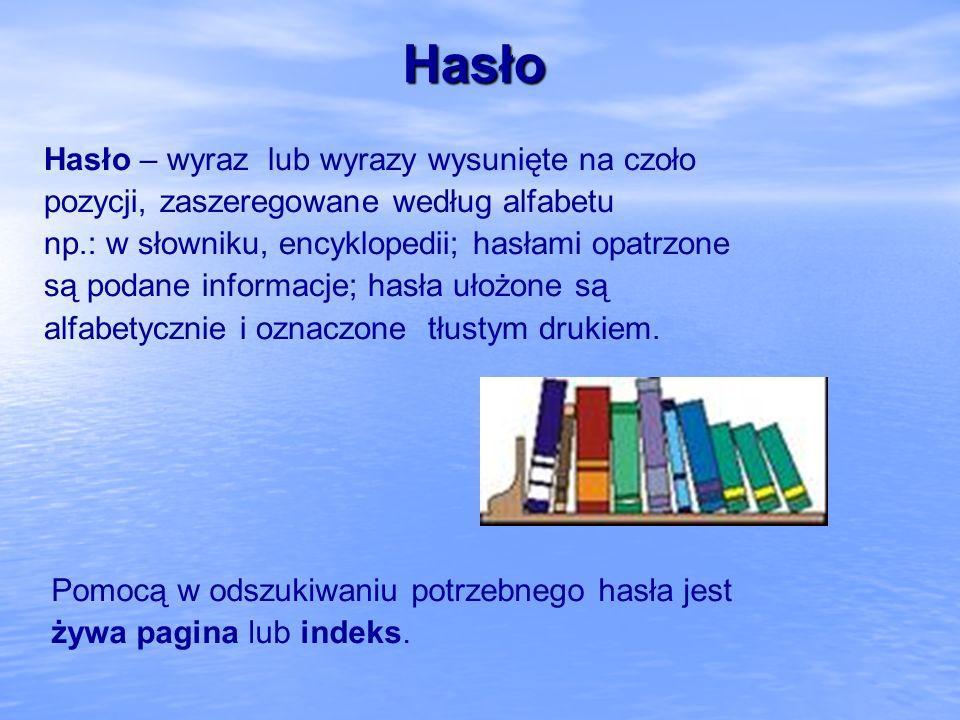 Hasło Hasło – wyraz lub wyrazy wysunięte na czoło pozycji, zaszeregowane według alfabetu np.: w słowniku, encyklopedii; hasłami opatrzone są podane in