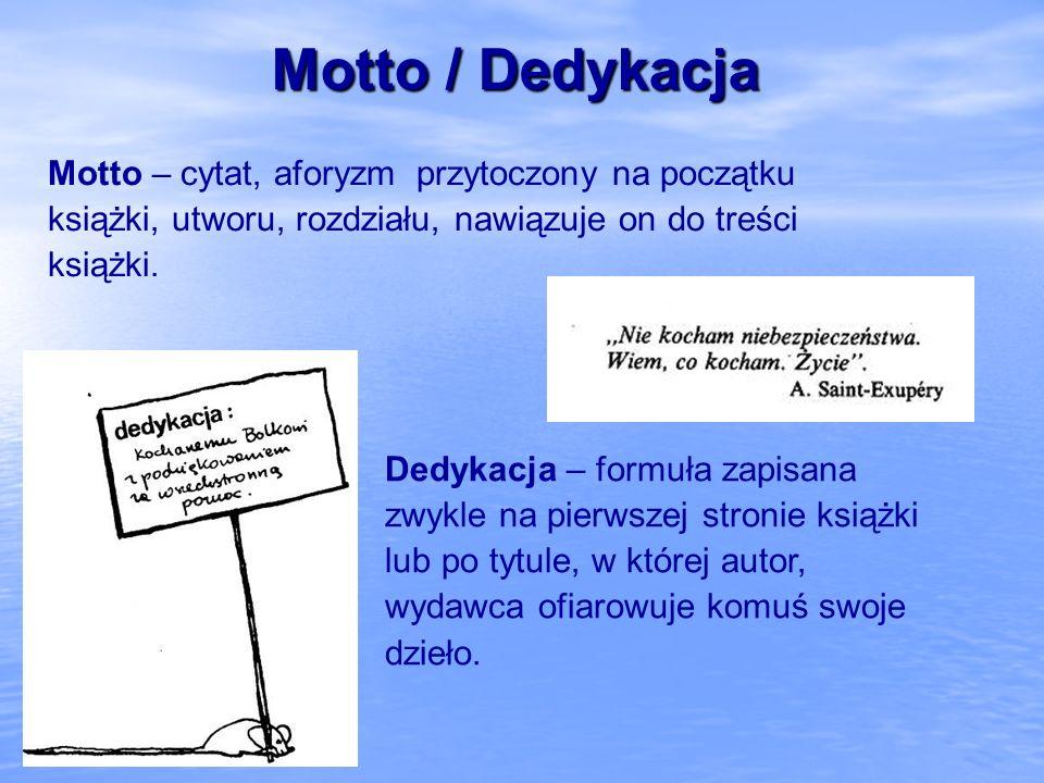 Motto / Dedykacja Motto – cytat, aforyzm przytoczony na początku książki, utworu, rozdziału, nawiązuje on do treści książki. Dedykacja – formuła zapis