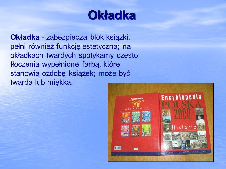 Okładka Okładka - zabezpiecza blok książki, pełni również funkcję estetyczną; na okładkach twardych spotykamy często tłoczenia wypełnione farbą, które