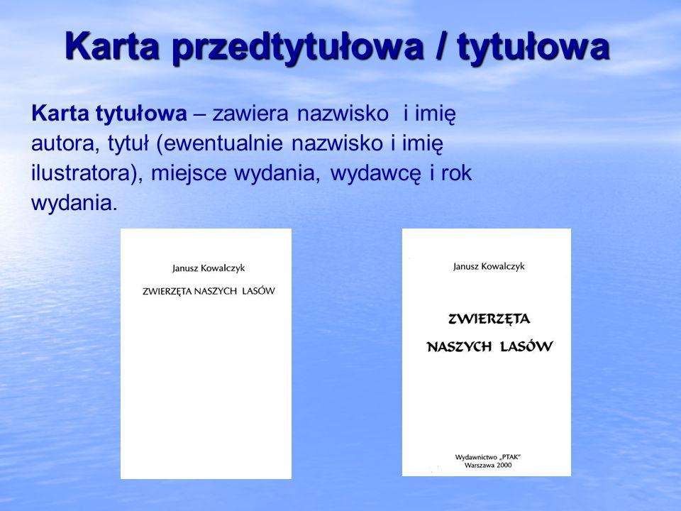 Karta przedtytułowa / tytułowa Karta tytułowa – zawiera nazwisko i imię autora, tytuł (ewentualnie nazwisko i imię ilustratora), miejsce wydania, wyda
