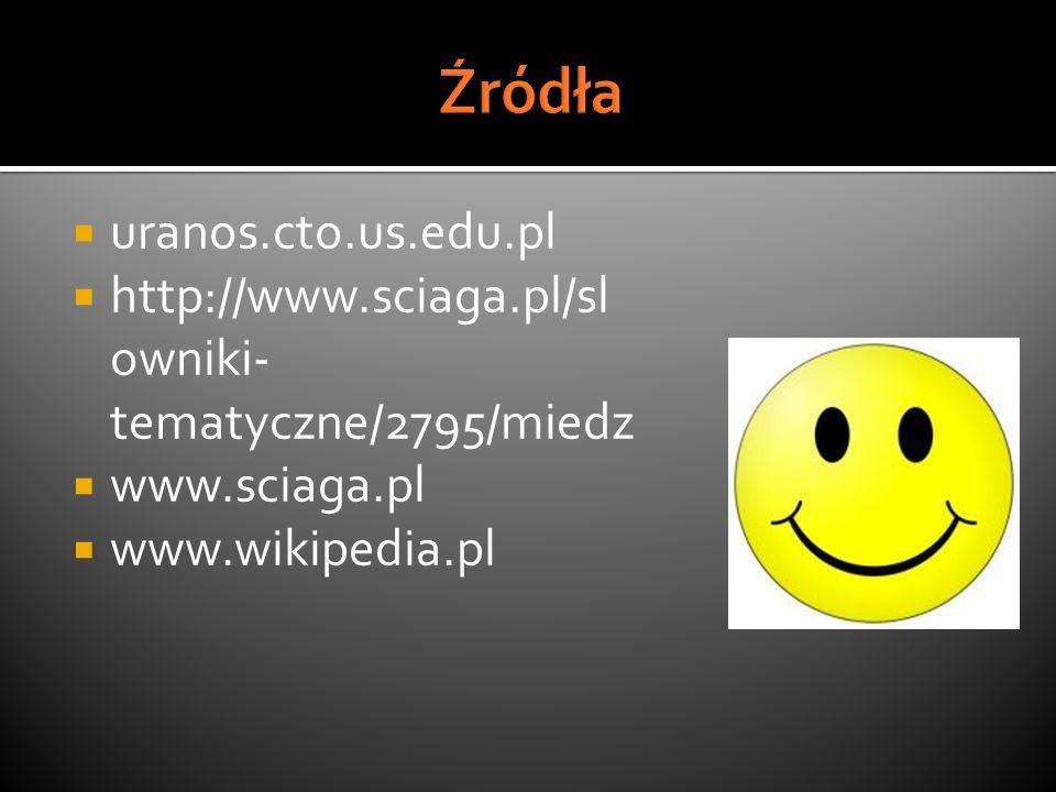 uranos.cto.us.edu.pl http://www.sciaga.pl/sl owniki- tematyczne/2795/miedz www.sciaga.pl www.wikipedia.pl