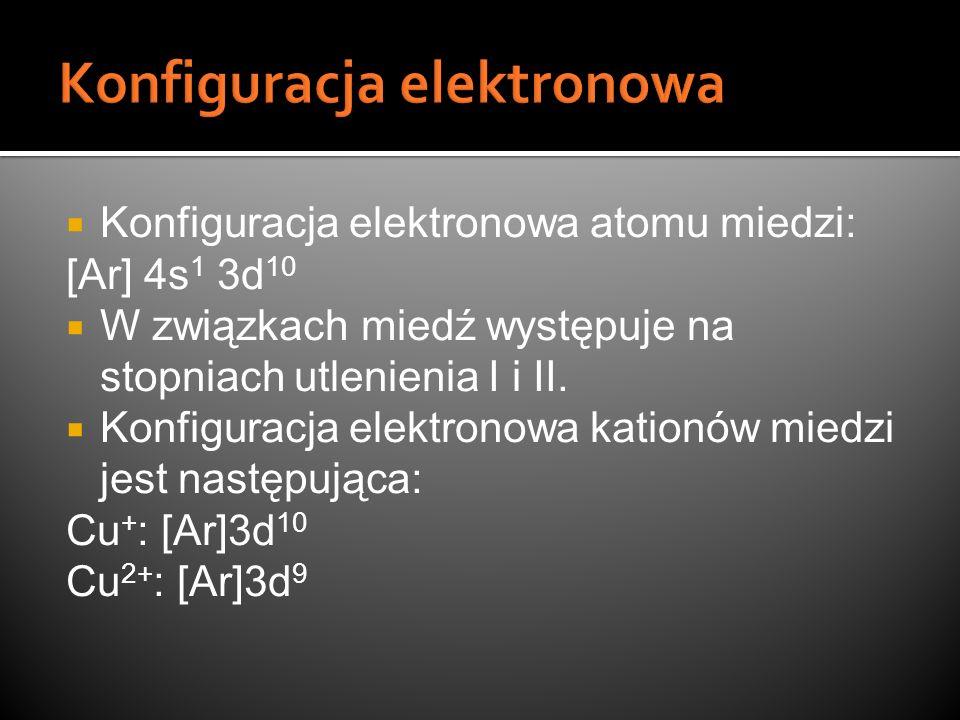 Konfiguracja elektronowa atomu miedzi: [Ar] 4s 1 3d 10 W związkach miedź występuje na stopniach utlenienia I i II. Konfiguracja elektronowa kationów m