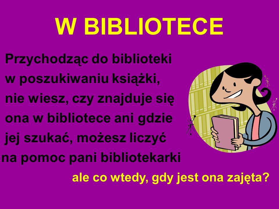 W BIBLIOTECE Przychodząc do biblioteki w poszukiwaniu książki, nie wiesz, czy znajduje się ona w bibliotece ani gdzie jej szukać, możesz liczyć na pom