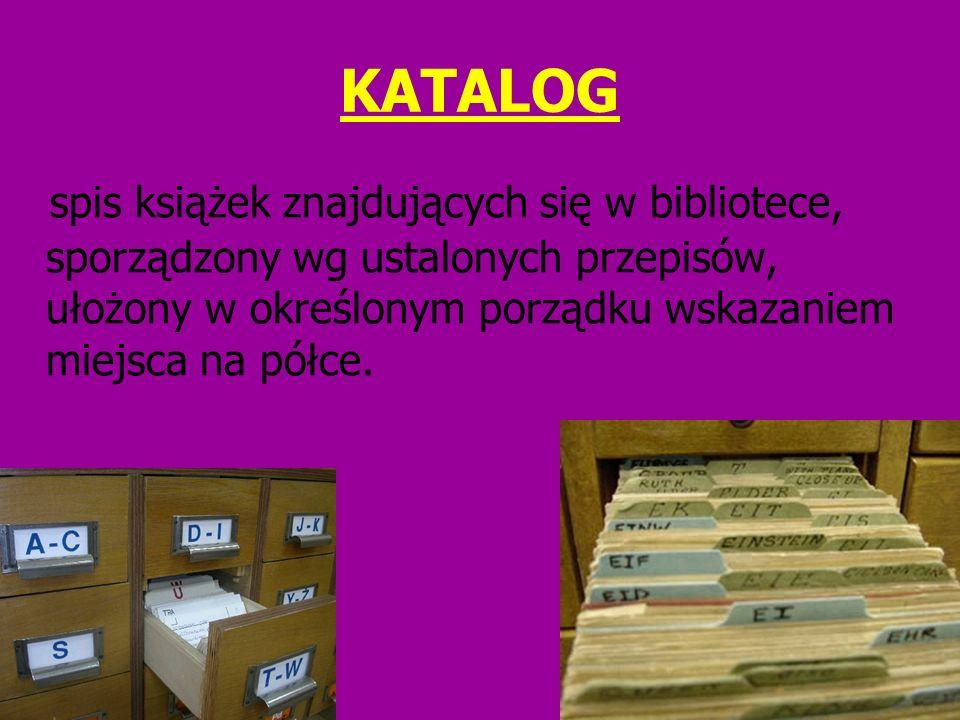 KATALOG spis książek znajdujących się w bibliotece, sporządzony wg ustalonych przepisów, ułożony w określonym porządku wskazaniem miejsca na półce.