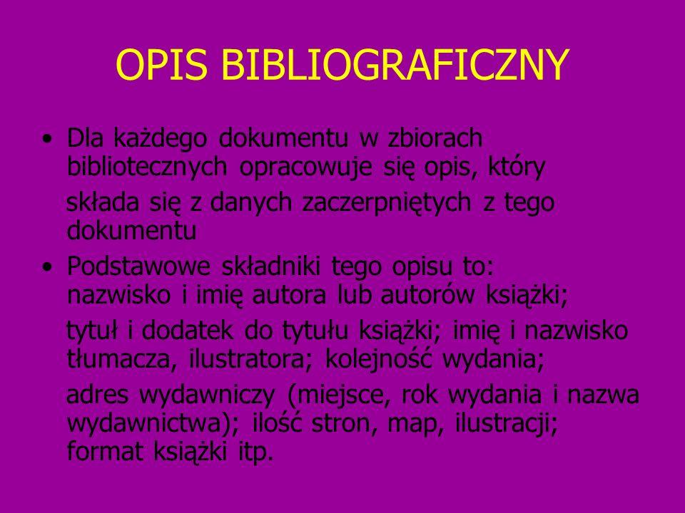 OPIS BIBLIOGRAFICZNY Dla każdego dokumentu w zbiorach bibliotecznych opracowuje się opis, który składa się z danych zaczerpniętych z tego dokumentu Po
