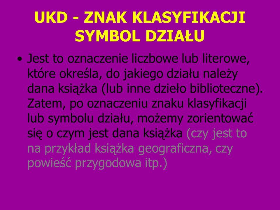 UKD - ZNAK KLASYFIKACJI SYMBOL DZIAŁU Jest to oznaczenie liczbowe lub literowe, które określa, do jakiego działu należy dana książka (lub inne dzieło