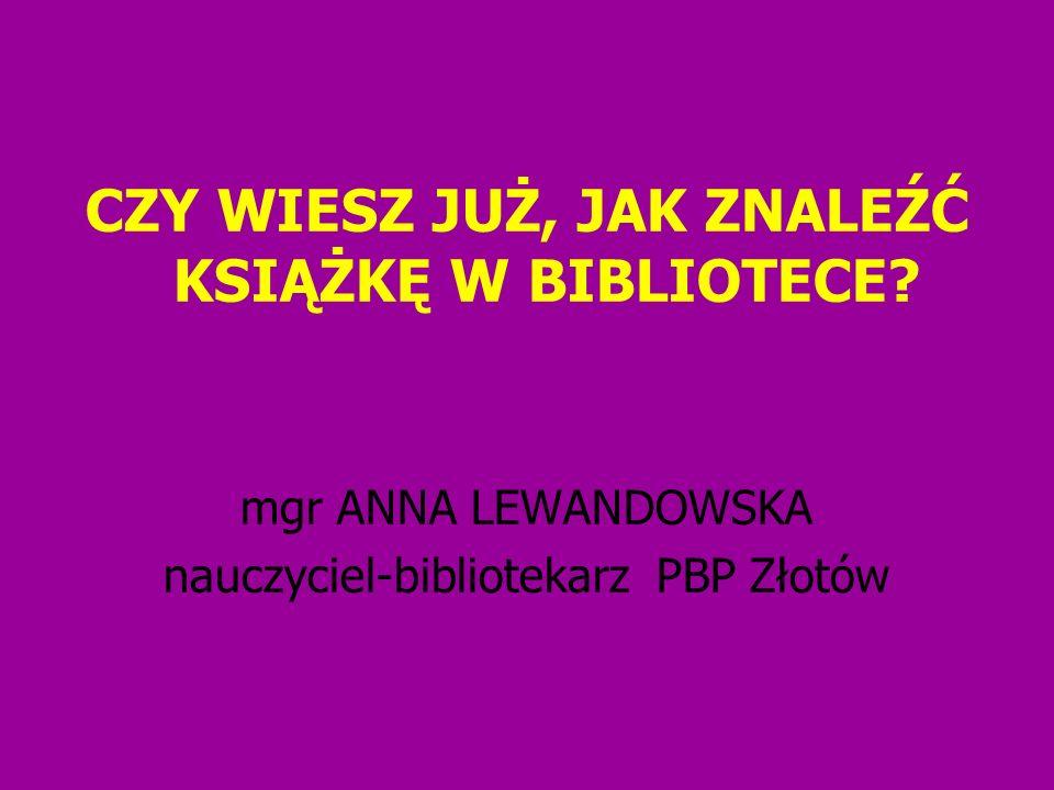 CZY WIESZ JUŻ, JAK ZNALEŹĆ KSIĄŻKĘ W BIBLIOTECE? mgr ANNA LEWANDOWSKA nauczyciel-bibliotekarz PBP Złotów