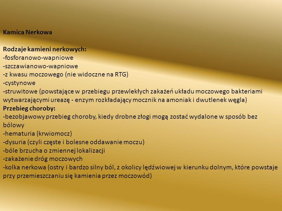 Kamica Nerkowa Rodzaje kamieni nerkowych: -fosforanowo-wapniowe -szczawianowo-wapniowe -z kwasu moczowego (nie widoczne na RTG) -cystynowe -struwitowe