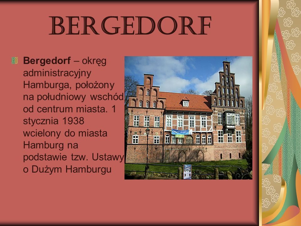 Bergedorf Bergedorf – okręg administracyjny Hamburga, położony na południowy wschód od centrum miasta. 1 stycznia 1938 wcielony do miasta Hamburg na p