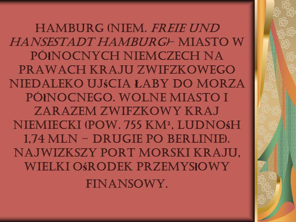 Hamburg (niem. Freie und Hansestadt Hamburg)– miasto w pó ł nocnych Niemczech na prawach kraju związkowego niedaleko uj ś cia Ł aby do Morza Pó ł nocn