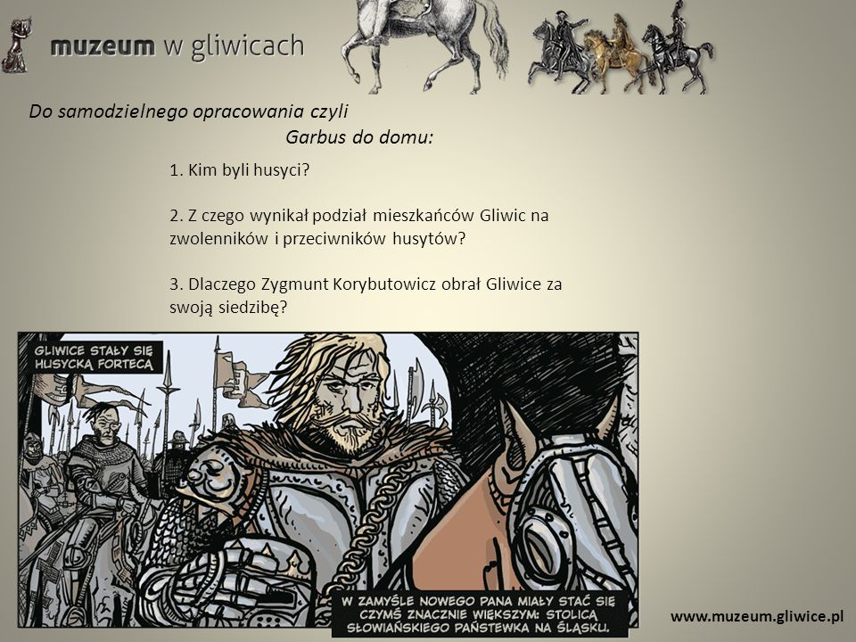 www.muzeum.gliwice.pl Do samodzielnego opracowania czyli Garbus do domu: 1. Kim byli husyci? 2. Z czego wynikał podział mieszkańców Gliwic na zwolenni