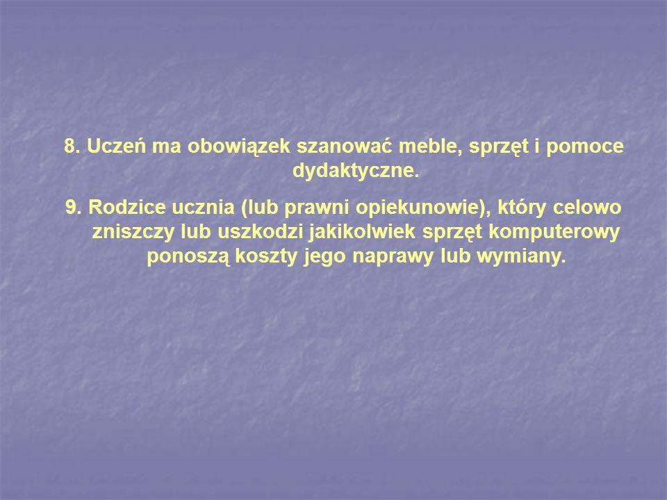 8. Uczeń ma obowiązek szanować meble, sprzęt i pomoce dydaktyczne. 9. Rodzice ucznia (lub prawni opiekunowie), który celowo zniszczy lub uszkodzi jaki