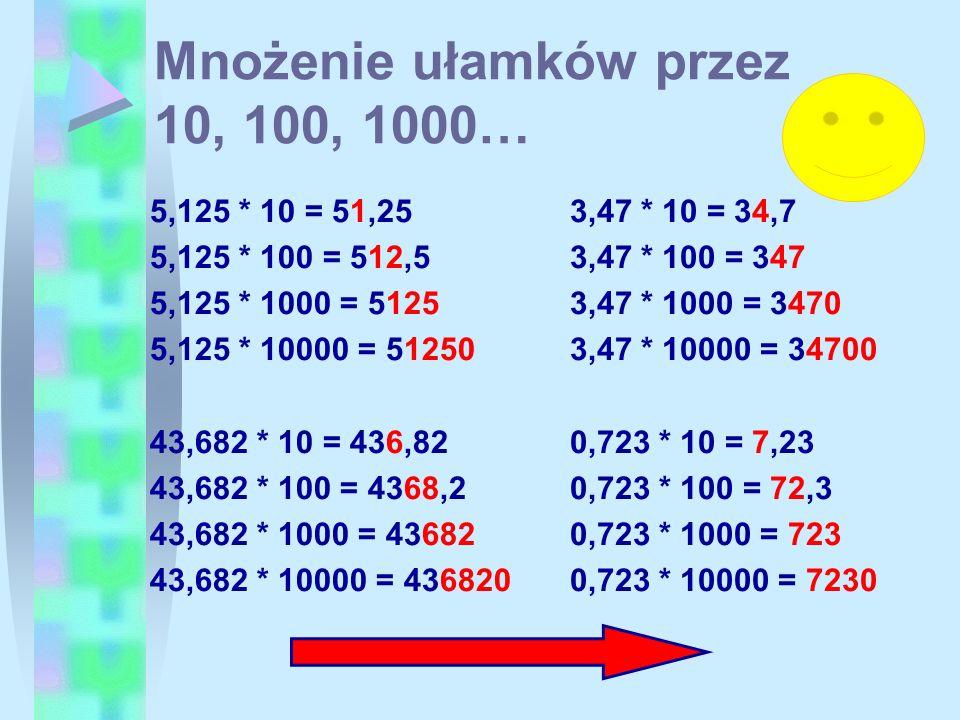 Mnożenie ułamków przez 10, 100, 1000… 5,125 * 10 = 51,25 5,125 * 100 = 512,5 5,125 * 1000 = 5125 5,125 * 10000 = 51250 43,682 * 10 = 436,82 43,682 * 1