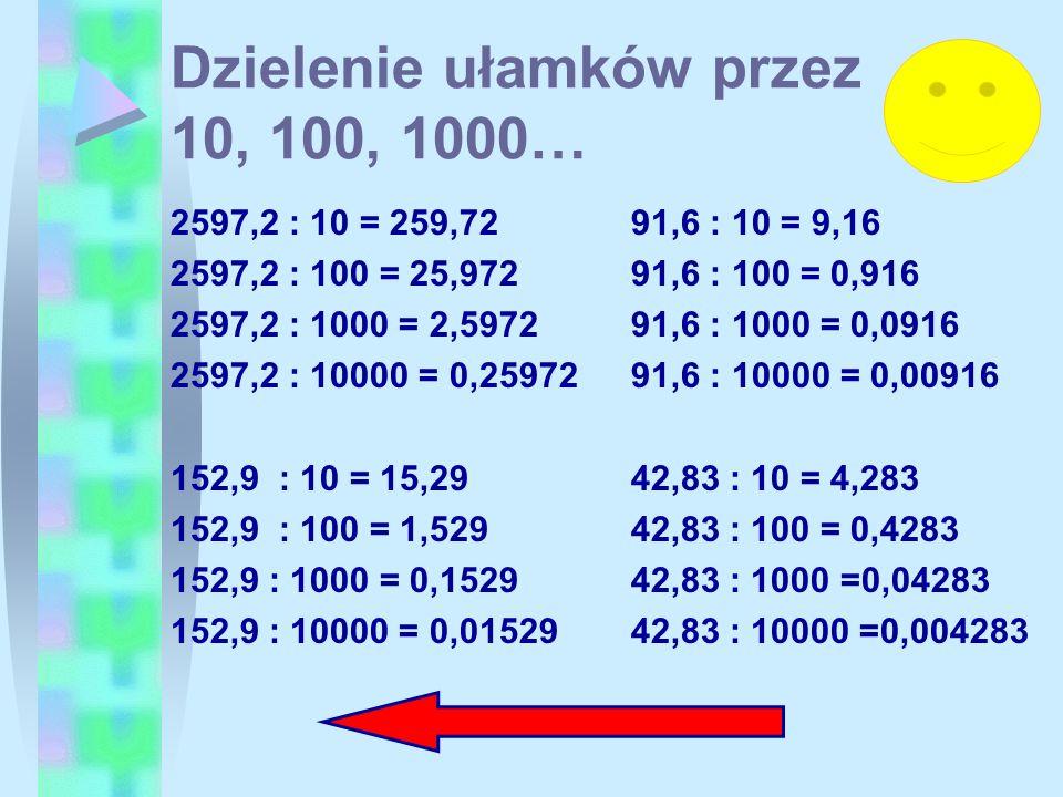 Dzielenie ułamków przez 10, 100, 1000… 2597,2 : 10 = 259,72 2597,2 : 100 = 25,972 2597,2 : 1000 = 2,5972 2597,2 : 10000 = 0,25972 152,9 : 10 = 15,29 1