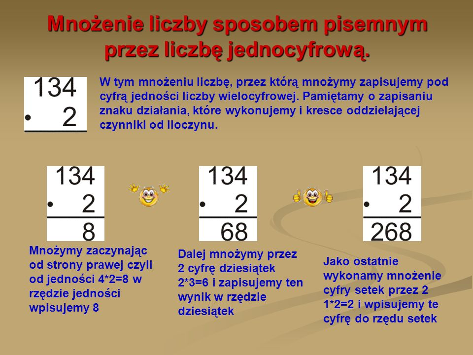 Oblicz iloczyn liczb 215 i 3 Najpierw prawidłowo zapiszemy działanie: cyfrę przez którą mnożymy jest w rzędzie jedności zapisany znak działania podkreślono działanie Mnożenie rozpoczynamy od strony prawej – czyli od jedności 3*5=15 do rzędu jedności wpiszemy 5, a 10 jedności jako 1 dziesiątkę wpiszemy do rzędu wyższego Teraz mnożymy dziesiątki 1*3=3 i do tego dodajemy 1 dziesiątkę dopisaną z mnożenia jedności, zatem w rzędzie dziesiątek wpiszemy 4 Na koniec mnożymy setki 2*3=6 i wpisujemy je w rzędzie setek
