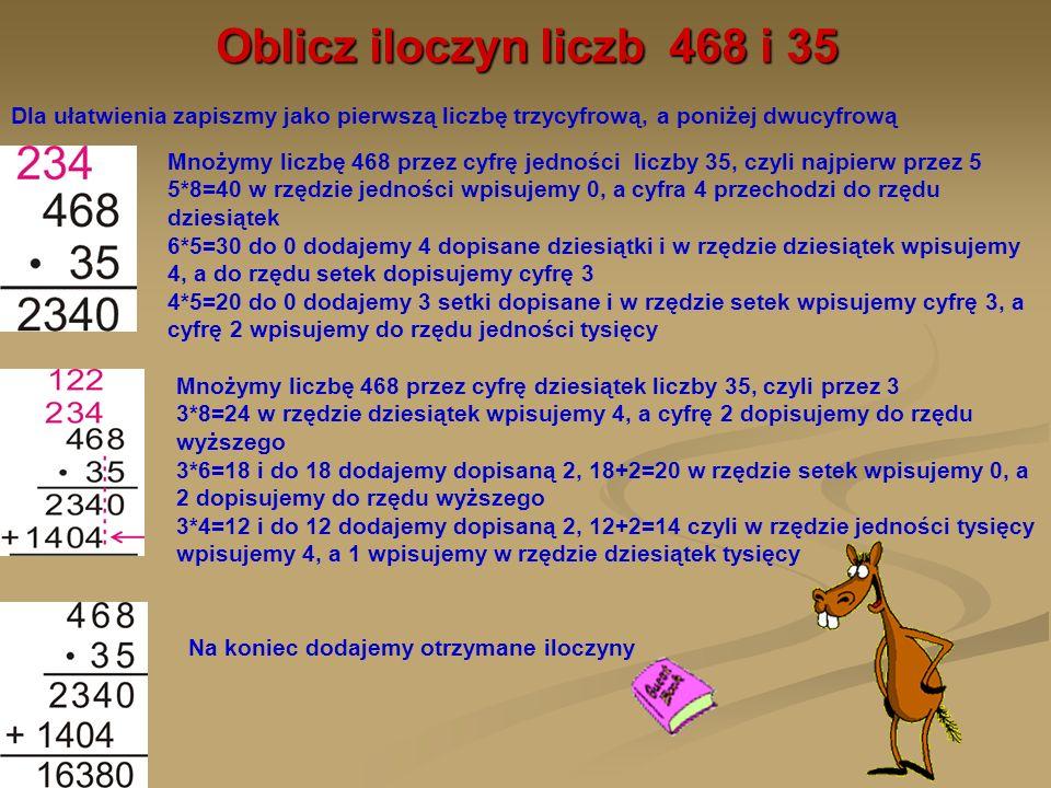 Oblicz iloczyn liczb 468 i 35 Mnożymy liczbę 468 przez cyfrę jedności liczby 35, czyli najpierw przez 5 5*8=40 w rzędzie jedności wpisujemy 0, a cyfra