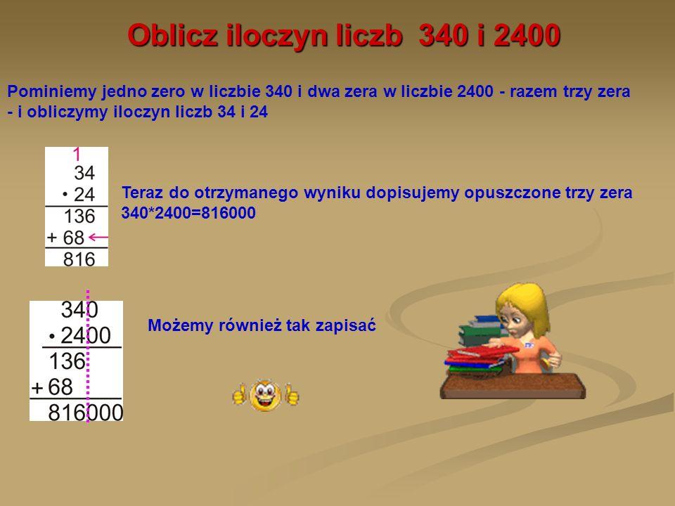 Oblicz iloczyn liczb 340 i 2400 Pominiemy jedno zero w liczbie 340 i dwa zera w liczbie 2400 - razem trzy zera - i obliczymy iloczyn liczb 34 i 24 Ter