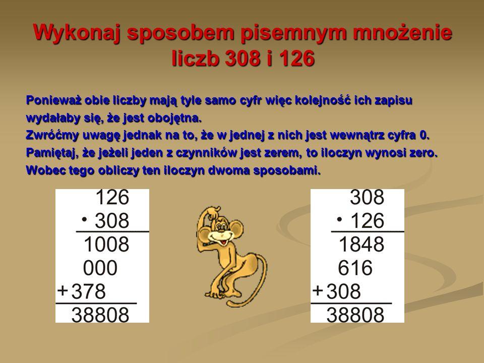 Wykonaj sposobem pisemnym mnożenie liczb 308 i 126 Ponieważ obie liczby mają tyle samo cyfr więc kolejność ich zapisu wydałaby się, że jest obojętna.