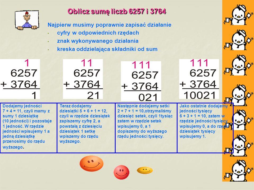 Oblicz sumę liczb 6257 i 3764 Najpierw musimy poprawnie zapisać działanie cyfry w odpowiednich rzędach znak wykonywanego działania kreska oddzielająca