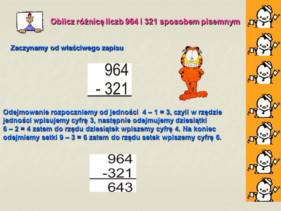 Oblicz różnicę liczb 964 i 321 sposobem pisemnym Zaczynamy od właściwego zapisu Zaczynamy od właściwego zapisu Odejmowanie rozpoczniemy od jedności 4