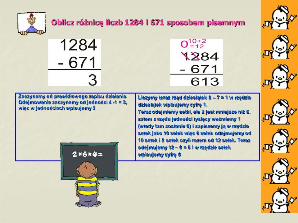Oblicz różnicę liczb 1284 i 671 sposobem pisemnym Zaczynamy od prawidłowego zapisu działania. Odejmowanie zaczynamy od jedności 4 -1 = 3, więc w jedno