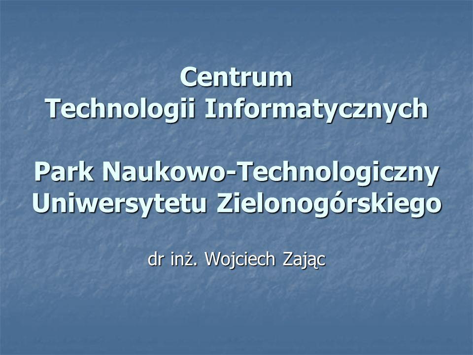 dr inż. Wojciech Zając Centrum Technologii Informatycznych Park Naukowo-Technologiczny Uniwersytetu Zielonogórskiego