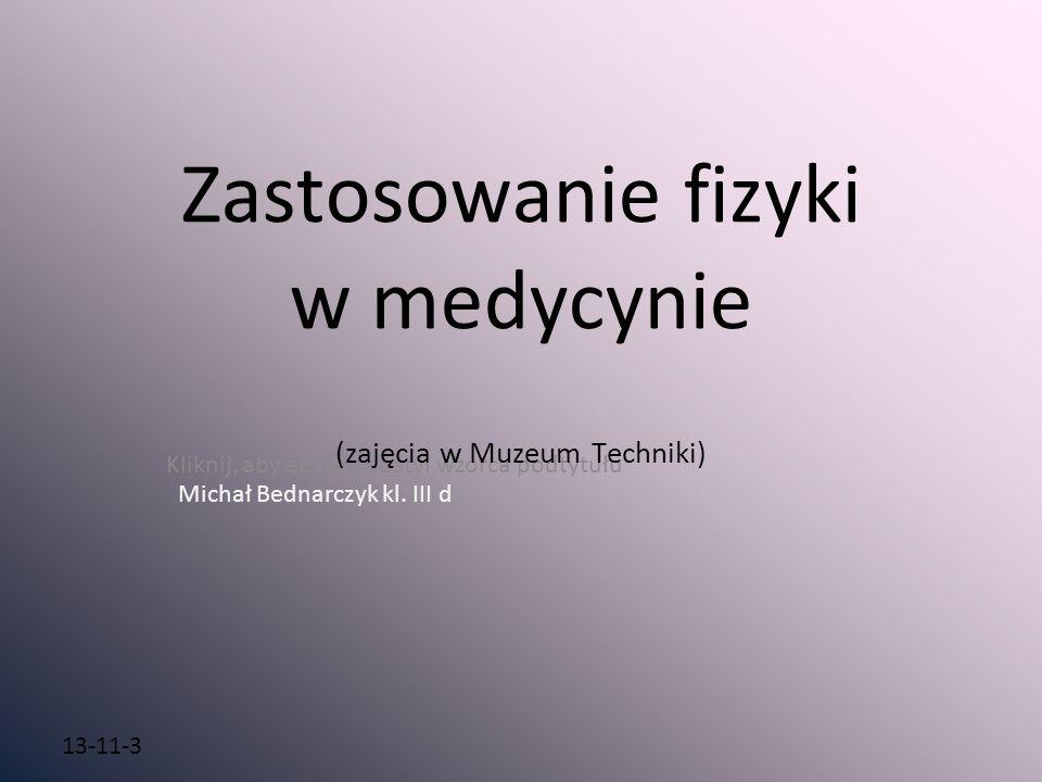 Kliknij, aby edytować styl wzorca podtytułu 13-11-3 Zastosowanie fizyki w medycynie (zajęcia w Muzeum Techniki) Michał Bednarczyk kl. III d
