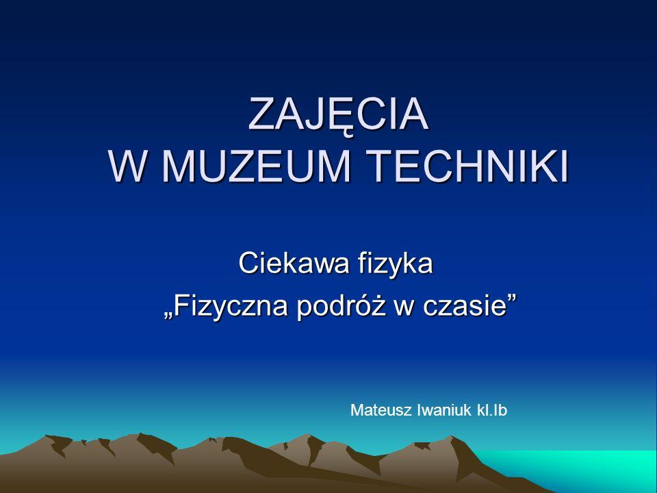ZAJĘCIA W MUZEUM TECHNIKI Ciekawa fizyka Fizyczna podróż w czasie Fizyczna podróż w czasie Mateusz Iwaniuk kl.Ib
