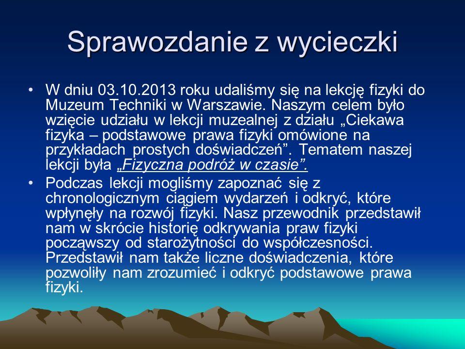 Sprawozdanie z wycieczki W dniu 03.10.2013 roku udaliśmy się na lekcję fizyki do Muzeum Techniki w Warszawie. Naszym celem było wzięcie udziału w lekc