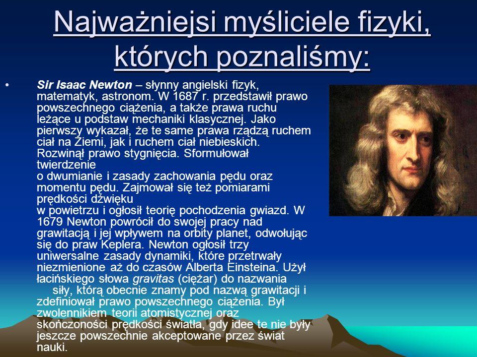 Najważniejsi myśliciele fizyki, których poznaliśmy: Sir Isaac Newton – słynny angielski fizyk, matematyk, astronom. W 1687 r. przedstawił prawo powsze