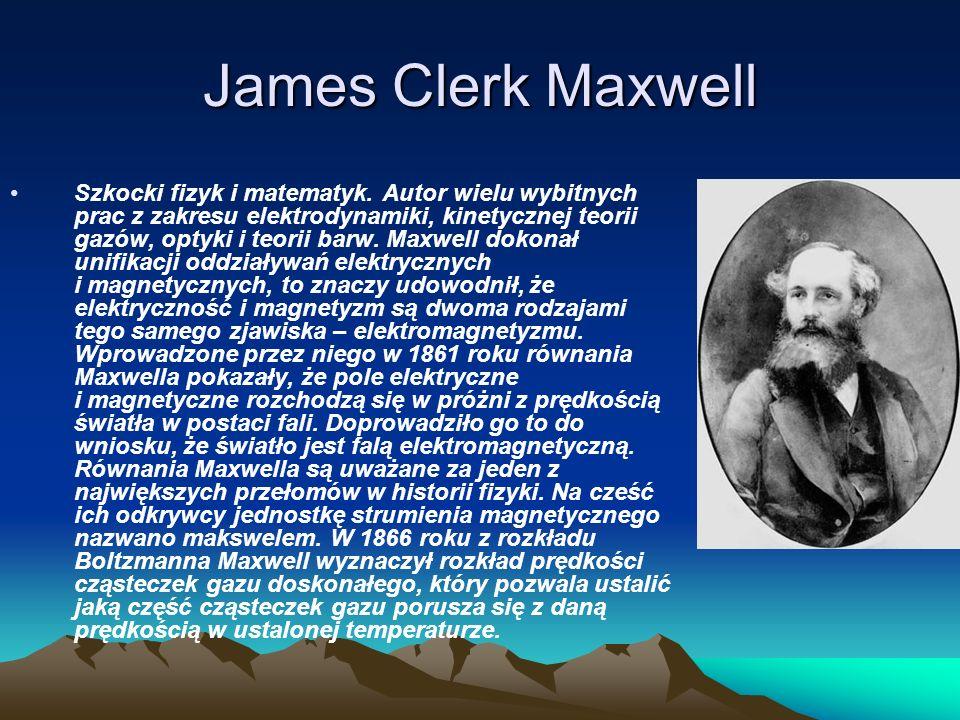 James Clerk Maxwell Szkocki fizyk i matematyk. Autor wielu wybitnych prac z zakresu elektrodynamiki, kinetycznej teorii gazów, optyki i teorii barw. M