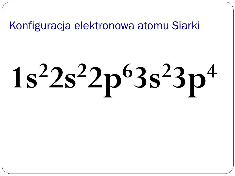 Konfiguracja elektronowa atomu Siarki 1s 2 2s 2 2p 6 3s 2 3p 4