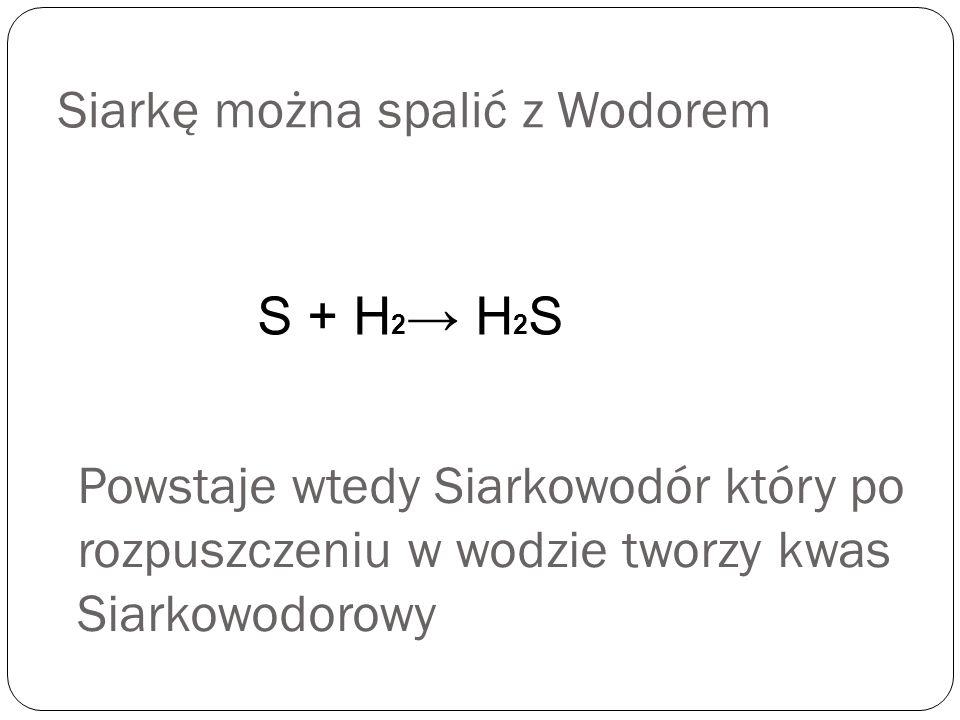 Siarkę można spalić z Wodorem S + H 2 H 2 S Powstaje wtedy Siarkowodór który po rozpuszczeniu w wodzie tworzy kwas Siarkowodorowy