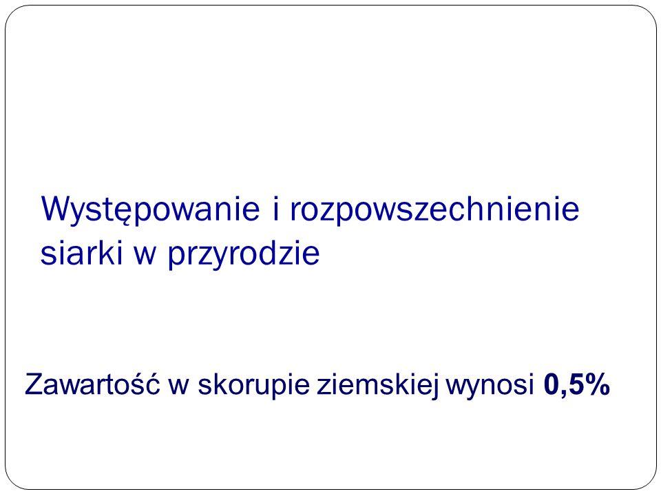 Występowanie i rozpowszechnienie siarki w przyrodzie Zawartość w skorupie ziemskiej wynosi 0,5%