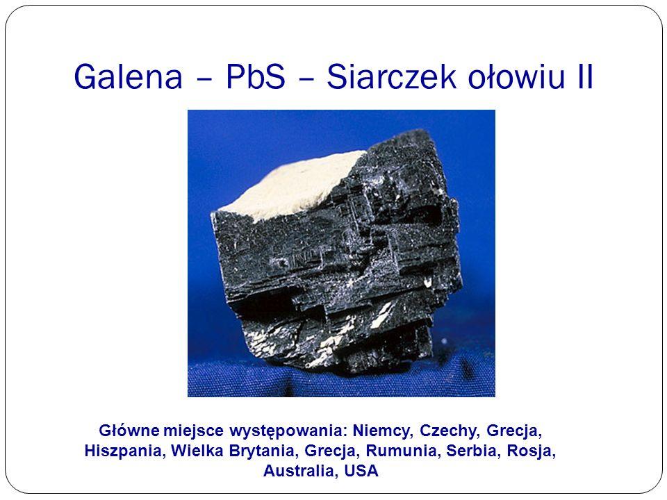 Galena – PbS – Siarczek ołowiu II Główne miejsce występowania: Niemcy, Czechy, Grecja, Hiszpania, Wielka Brytania, Grecja, Rumunia, Serbia, Rosja, Aus